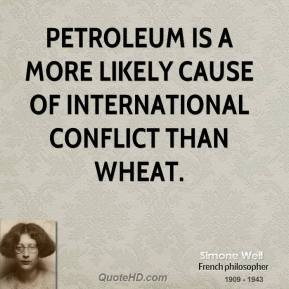 Simone Weil - Petroleum is a more likely cause of international conflict than wheat.