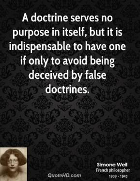 Simone Weil - A doctrine serves no purpose in itself, but it is indispensable to have one if only to avoid being deceived by false doctrines.