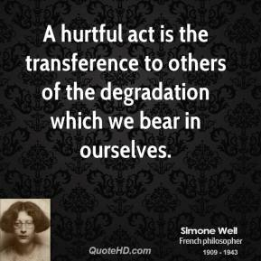 Simone Weil - A hurtful act is the transference to others of the degradation which we bear in ourselves.
