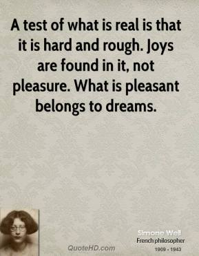 Simone Weil - A test of what is real is that it is hard and rough. Joys are found in it, not pleasure. What is pleasant belongs to dreams.