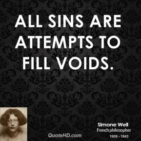 Simone Weil - All sins are attempts to fill voids.