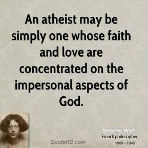 Simone Weil - An atheist may be simply one whose faith and love are concentrated on the impersonal aspects of God.