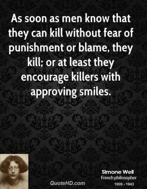 Simone Weil - As soon as men know that they can kill without fear of punishment or blame, they kill; or at least they encourage killers with approving smiles.