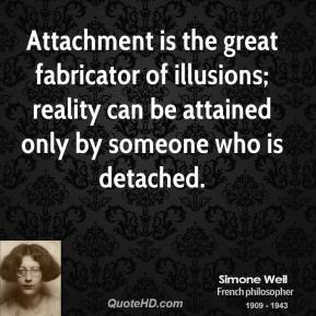 Simone Weil - Attachment is the great fabricator of illusions; reality can be attained only by someone who is detached.