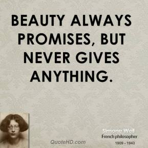 Simone Weil - Beauty always promises, but never gives anything.