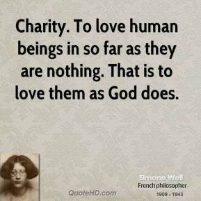 Simone Weil - Charity. To love human beings in so far as they are nothing. That is to love them as God does.
