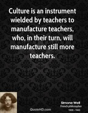 Simone Weil - Culture is an instrument wielded by teachers to manufacture teachers, who, in their turn, will manufacture still more teachers.