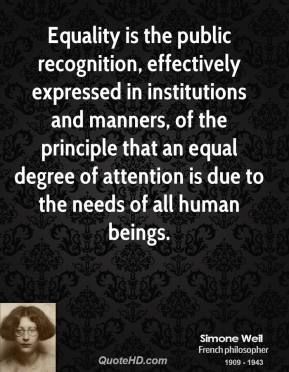 Simone Weil - Equality is the public recognition, effectively expressed in institutions and manners, of the principle that an equal degree of attention is due to the needs of all human beings.