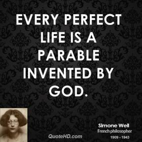 Simone Weil - Every perfect life is a parable invented by God.