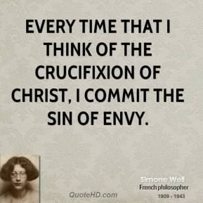 Simone Weil - Every time that I think of the crucifixion of Christ, I commit the sin of envy.