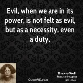 Simone Weil - Evil, when we are in its power, is not felt as evil, but as a necessity, even a duty.