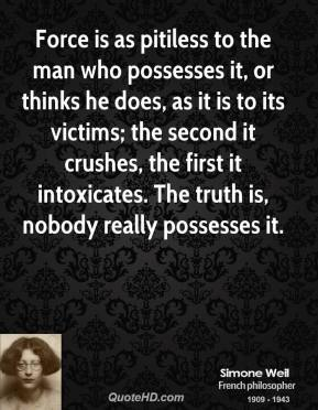 Simone Weil - Force is as pitiless to the man who possesses it, or thinks he does, as it is to its victims; the second it crushes, the first it intoxicates. The truth is, nobody really possesses it.