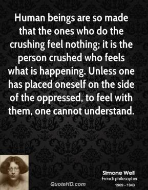 Simone Weil - Human beings are so made that the ones who do the crushing feel nothing; it is the person crushed who feels what is happening. Unless one has placed oneself on the side of the oppressed, to feel with them, one cannot understand.