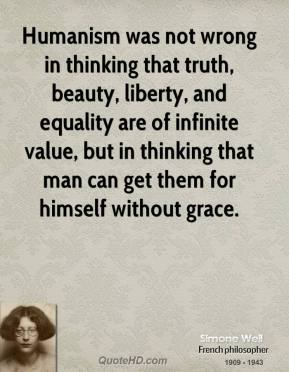 Simone Weil - Humanism was not wrong in thinking that truth, beauty, liberty, and equality are of infinite value, but in thinking that man can get them for himself without grace.