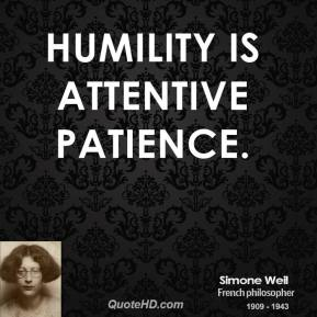 Simone Weil - Humility is attentive patience.