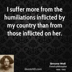 I suffer more from the humiliations inflicted by my country than from those inflicted on her.
