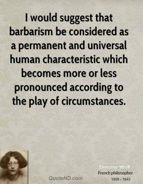 I would suggest that barbarism be considered as a permanent and universal human characteristic which becomes more or less pronounced according to the play of circumstances.