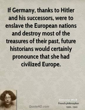 If Germany, thanks to Hitler and his successors, were to enslave the European nations and destroy most of the treasures of their past, future historians would certainly pronounce that she had civilized Europe.