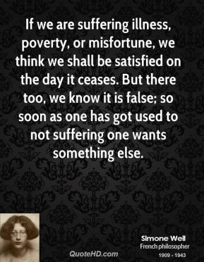 If we are suffering illness, poverty, or misfortune, we think we shall be satisfied on the day it ceases. But there too, we know it is false; so soon as one has got used to not suffering one wants something else.