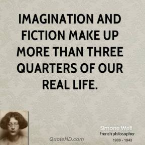 Simone Weil - Imagination and fiction make up more than three quarters of our real life.