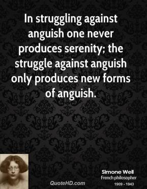 Simone Weil - In struggling against anguish one never produces serenity; the struggle against anguish only produces new forms of anguish.