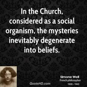 Simone Weil - In the Church, considered as a social organism, the mysteries inevitably degenerate into beliefs.