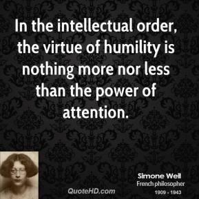Simone Weil - In the intellectual order, the virtue of humility is nothing more nor less than the power of attention.