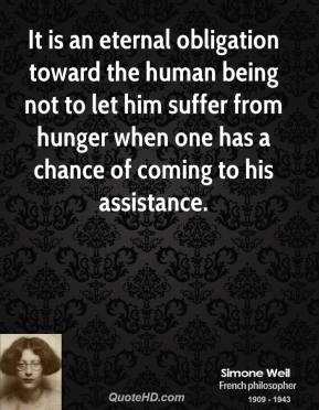 Simone Weil - It is an eternal obligation toward the human being not to let him suffer from hunger when one has a chance of coming to his assistance.