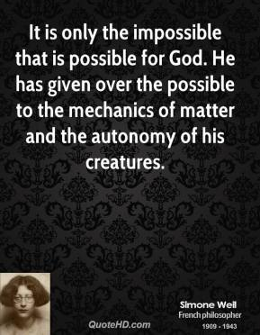 Simone Weil - It is only the impossible that is possible for God. He has given over the possible to the mechanics of matter and the autonomy of his creatures.