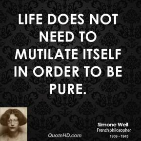 Simone Weil - Life does not need to mutilate itself in order to be pure.