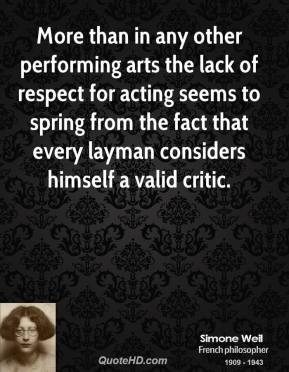 More than in any other performing arts the lack of respect for acting seems to spring from the fact that every layman considers himself a valid critic.