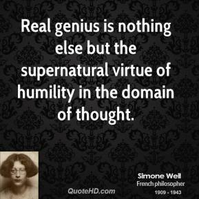 Simone Weil - Real genius is nothing else but the supernatural virtue of humility in the domain of thought.