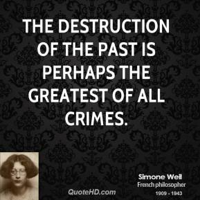 Simone Weil - The destruction of the past is perhaps the greatest of all crimes.