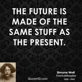 Simone Weil - The future is made of the same stuff as the present.
