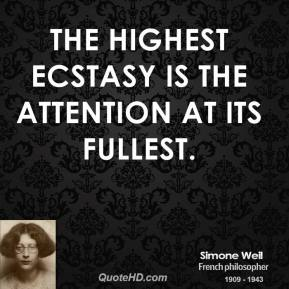 Simone Weil - The highest ecstasy is the attention at its fullest.