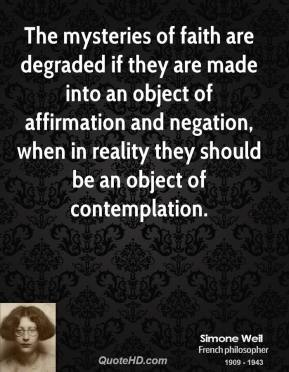 Simone Weil - The mysteries of faith are degraded if they are made into an object of affirmation and negation, when in reality they should be an object of contemplation.