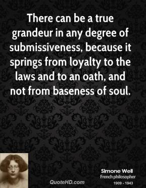 Simone Weil - There can be a true grandeur in any degree of submissiveness, because it springs from loyalty to the laws and to an oath, and not from baseness of soul.