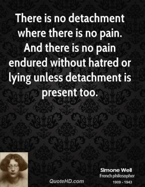 Simone Weil - There is no detachment where there is no pain. And there is no pain endured without hatred or lying unless detachment is present too.