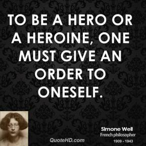 Simone Weil - To be a hero or a heroine, one must give an order to oneself.
