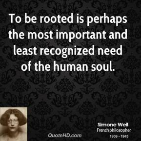 Simone Weil - To be rooted is perhaps the most important and least recognized need of the human soul.