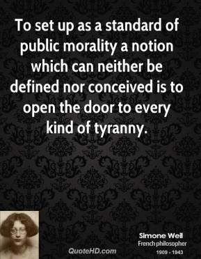 Simone Weil - To set up as a standard of public morality a notion which can neither be defined nor conceived is to open the door to every kind of tyranny.