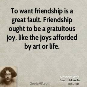 Simone Weil - To want friendship is a great fault. Friendship ought to be a gratuitous joy, like the joys afforded by art or life.