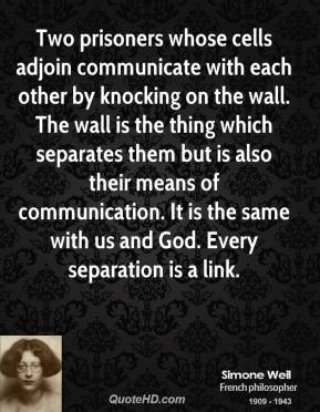 Simone Weil - Two prisoners whose cells adjoin communicate with each other by knocking on the wall. The wall is the thing which separates them but is also their means of communication. It is the same with us and God. Every separation is a link.