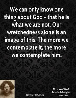 Simone Weil - We can only know one thing about God - that he is what we are not. Our wretchedness alone is an image of this. The more we contemplate it, the more we contemplate him.