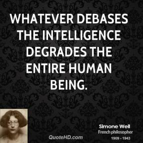 Simone Weil - Whatever debases the intelligence degrades the entire human being.