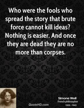 Simone Weil - Who were the fools who spread the story that brute force cannot kill ideas? Nothing is easier. And once they are dead they are no more than corpses.