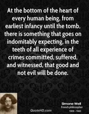 Simone Weil  - At the bottom of the heart of every human being, from earliest infancy until the tomb, there is something that goes on indomitably expecting, in the teeth of all experience of crimes committed, suffered, and witnessed, that good and not evil will be done.