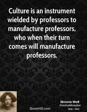 Simone Weil  - Culture is an instrument wielded by professors to manufacture professors, who when their turn comes will manufacture professors.