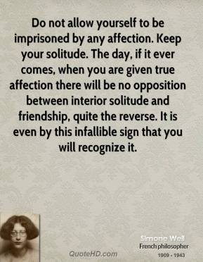 Simone Weil  - Do not allow yourself to be imprisoned by any affection. Keep your solitude. The day, if it ever comes, when you are given true affection there will be no opposition between interior solitude and friendship, quite the reverse. It is even by this infallible sign that you will recognize it.
