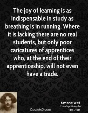 Simone Weil  - The joy of learning is as indispensable in study as breathing is in running. Where it is lacking there are no real students, but only poor caricatures of apprentices who, at the end of their apprenticeship, will not even have a trade.